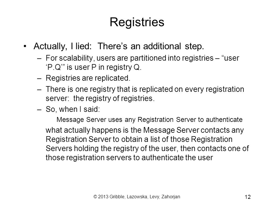 © 2013 Gribble, Lazowska, Levy, Zahorjan 12 Registries Actually, I lied: There's an additional step. –For scalability, users are partitioned into regi