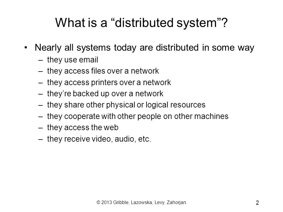 "2 What is a ""distributed system""? Nearly all systems today are distributed in some way –they use email –they access files over a network –they access"