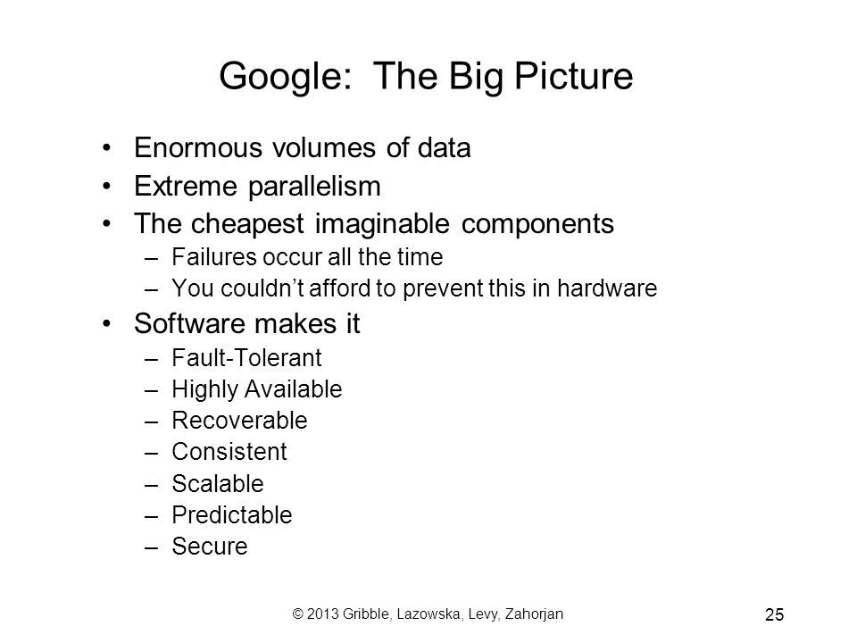 © 2013 Gribble, Lazowska, Levy, Zahorjan 25 Enormous volumes of data Extreme parallelism The cheapest imaginable components –Failures occur all the ti
