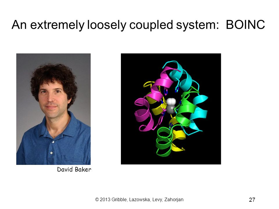 © 2013 Gribble, Lazowska, Levy, Zahorjan 27 David Baker An extremely loosely coupled system: BOINC