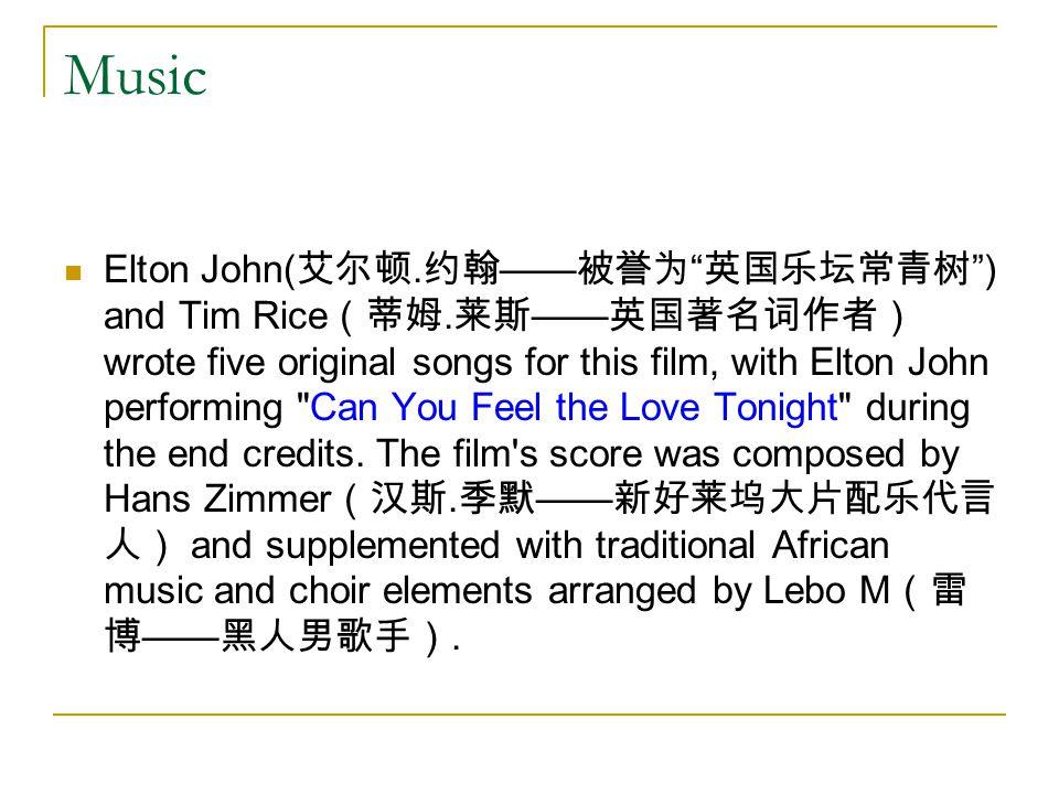 Music Elton John( 艾尔顿. 约翰 —— 被誉为 英国乐坛常青树 ) and Tim Rice (蒂姆.