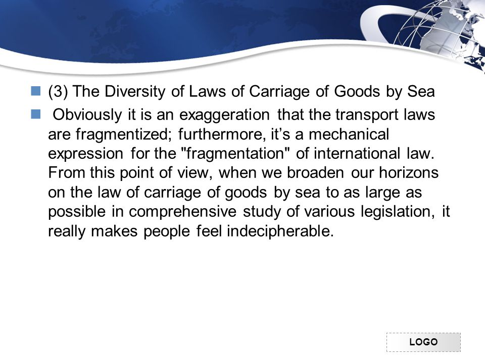 LOGO (3) The Diversity of Laws of Carriage of Goods by Sea Obviously it is an exaggeration that the transport laws are fragmentized; furthermore, it's a mechanical expression for the fragmentation of international law.
