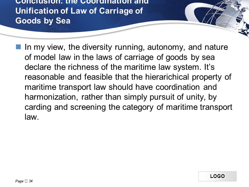 LOGO Conclusion: the Coordination and Unification of Law of Carriage of Goods by Sea In my view, the diversity running, autonomy, and nature of model law in the laws of carriage of goods by sea declare the richness of the maritime law system.