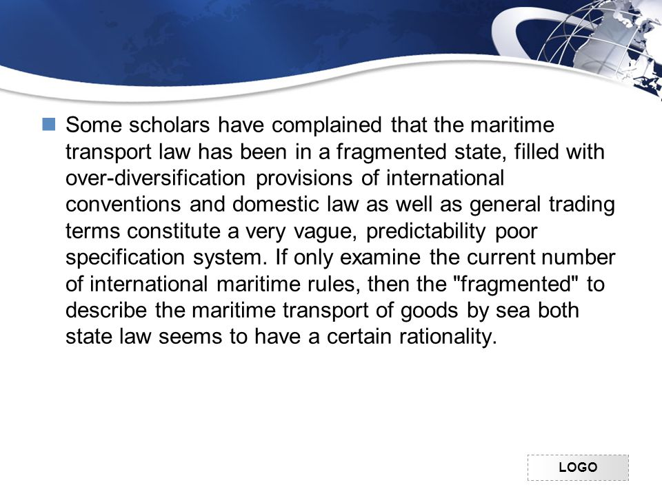 LOGO Some scholars have complained that the maritime transport law has been in a fragmented state, filled with over-diversification provisions of international conventions and domestic law as well as general trading terms constitute a very vague, predictability poor specification system.