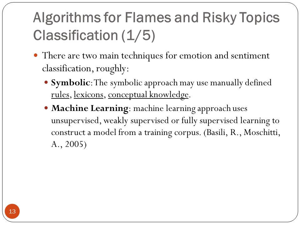 Algorithms for Flames and Risky Topics Classification (1/5) 13 There are two main techniques for emotion and sentiment classification, roughly: Symbolic: The symbolic approach may use manually defined rules, lexicons, conceptual knowledge.