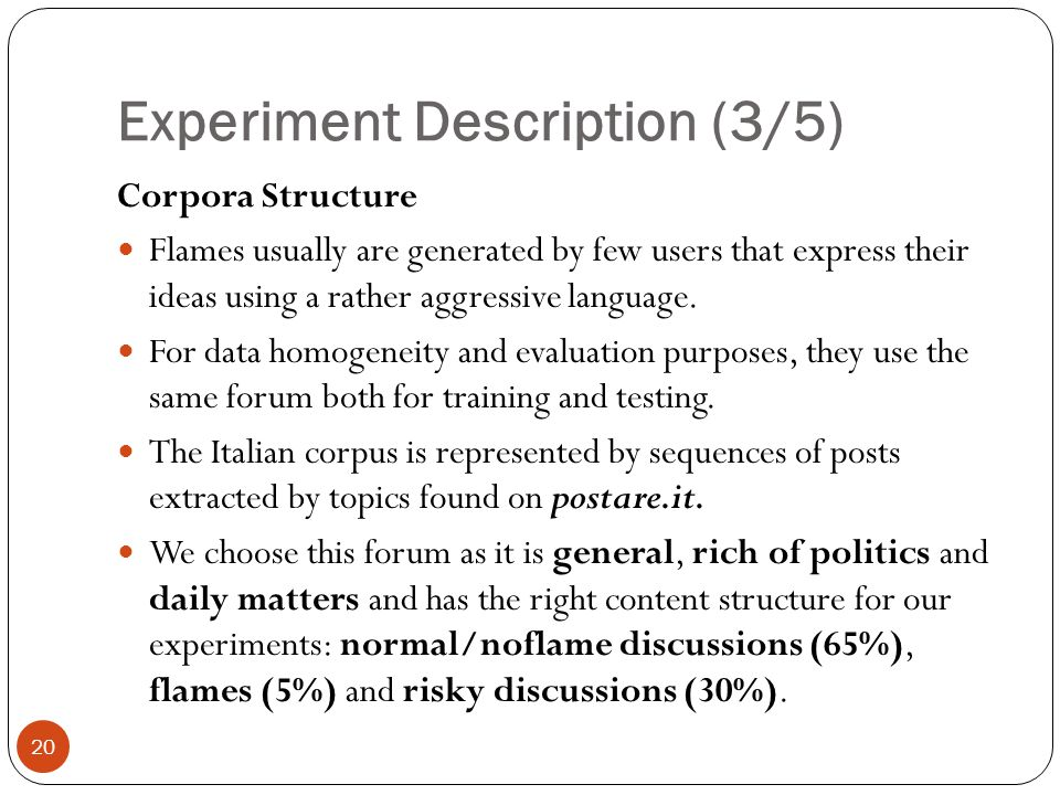 Experiment Description (3/5) 20 Corpora Structure Flames usually are generated by few users that express their ideas using a rather aggressive language.