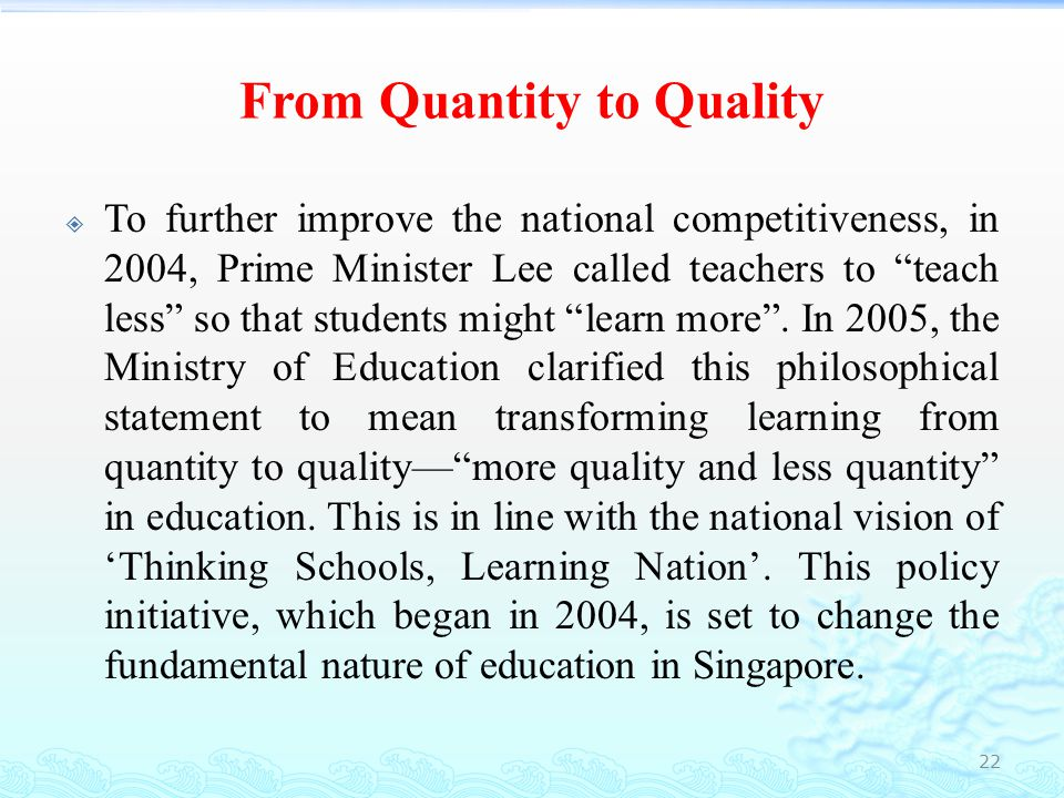 From Quantity to Quality  Just as Minister Tharman (2005) said that:  Our basic approach, as we go forward, is to go for more quality and less quantity.