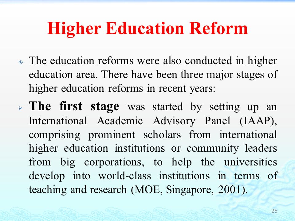 Higher Education Reform  Taking the recommendations made by the IAAP seriously, the government started to review its university admissions system by adopting a more flexible admissions policy (MOE, Singapore, 1999).