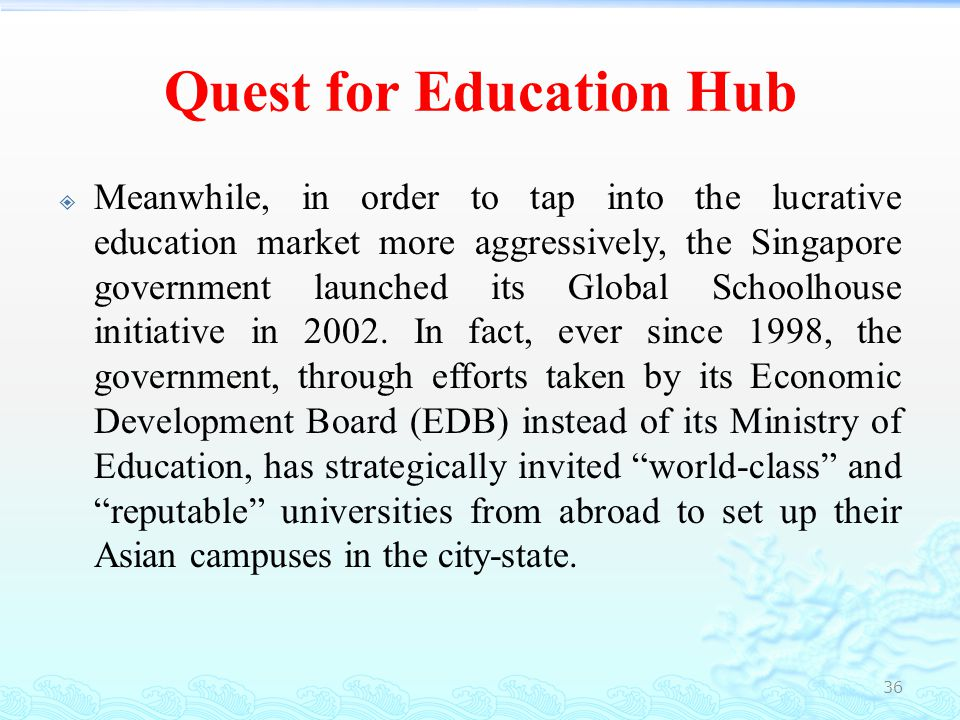 Quest for Education Hub  As a result, Singapore is today home to 16 leading foreign tertiary institutions and 44 pre- tertiary schools offering international curricula (EDB, Singapore Government, 2009), ranging from business, management arts, media, hospitality to information technology, biomedical sciences and engineering.