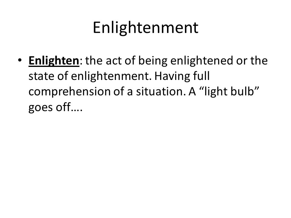 Enlightenment Enlighten: the act of being enlightened or the state of enlightenment.