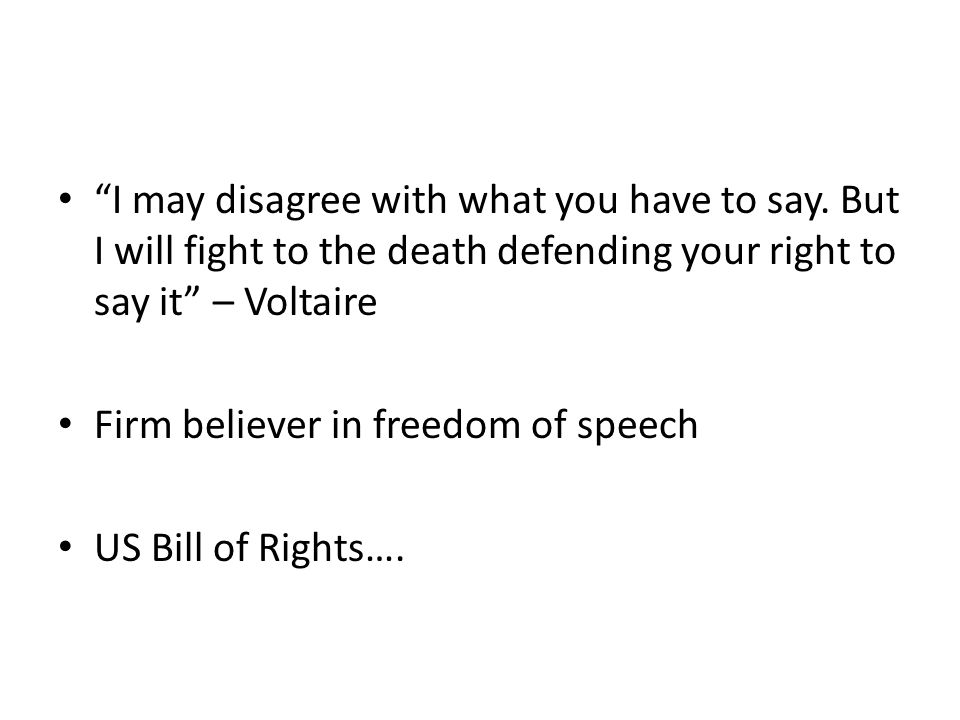 """""""I may disagree with what you have to say. But I will fight to the death defending your right to say it"""" – Voltaire Firm believer in freedom of speech"""