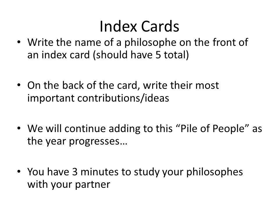Index Cards Write the name of a philosophe on the front of an index card (should have 5 total) On the back of the card, write their most important contributions/ideas We will continue adding to this Pile of People as the year progresses… You have 3 minutes to study your philosophes with your partner