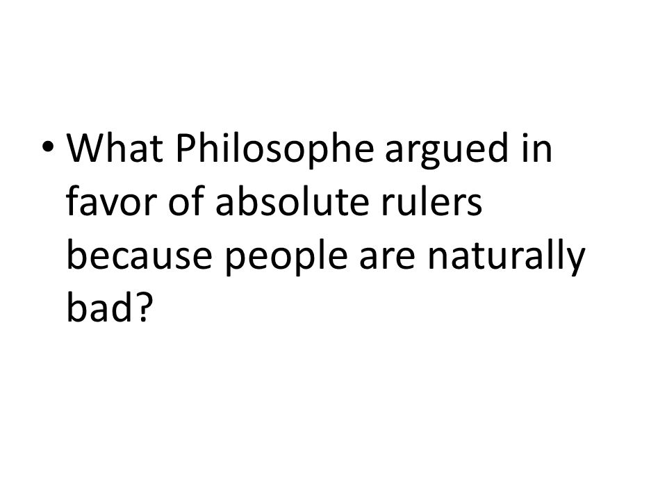 What Philosophe argued in favor of absolute rulers because people are naturally bad?