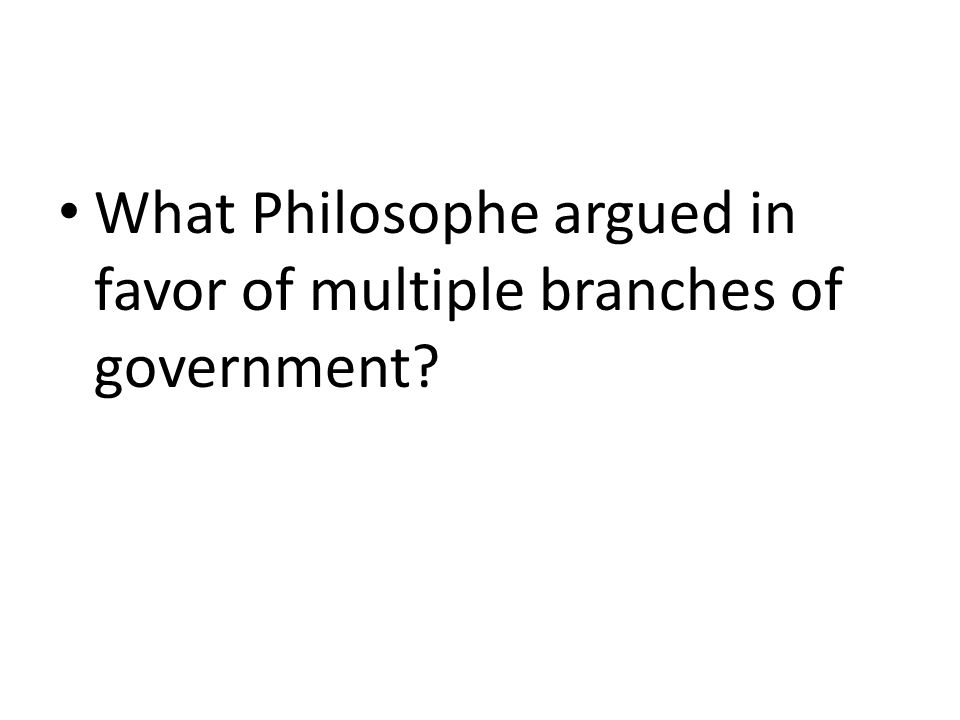 What Philosophe argued in favor of multiple branches of government