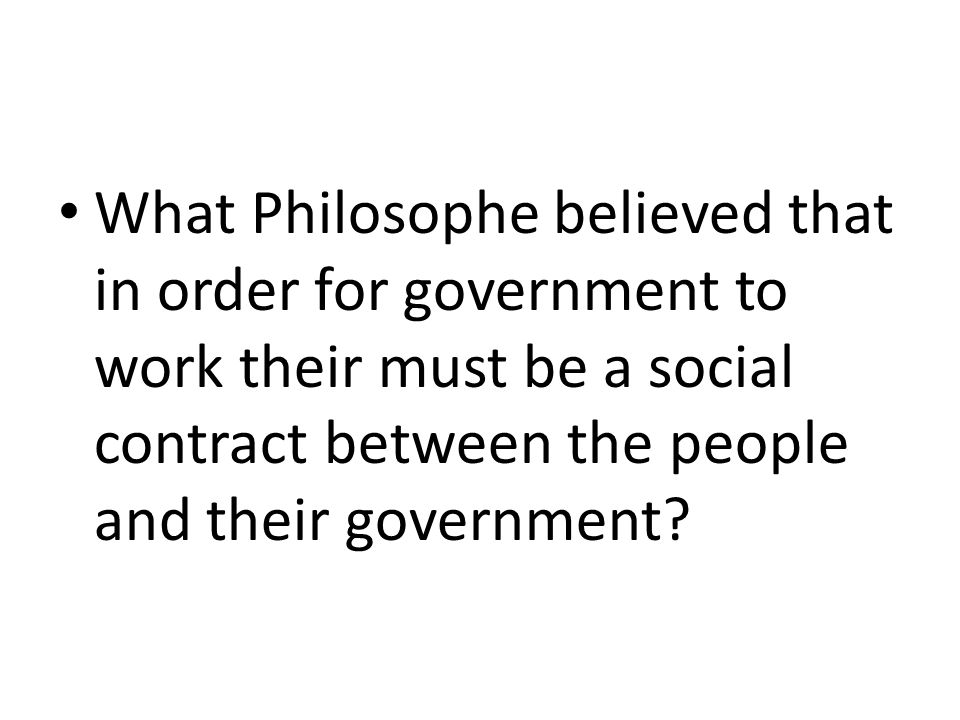 What Philosophe believed that in order for government to work their must be a social contract between the people and their government?