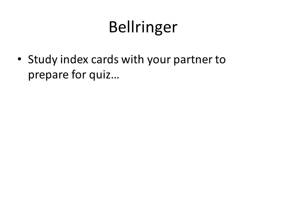 Bellringer Study index cards with your partner to prepare for quiz…