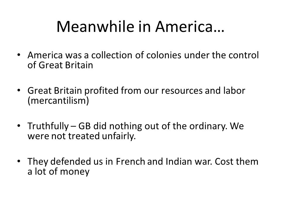 Meanwhile in America… America was a collection of colonies under the control of Great Britain Great Britain profited from our resources and labor (mercantilism) Truthfully – GB did nothing out of the ordinary.