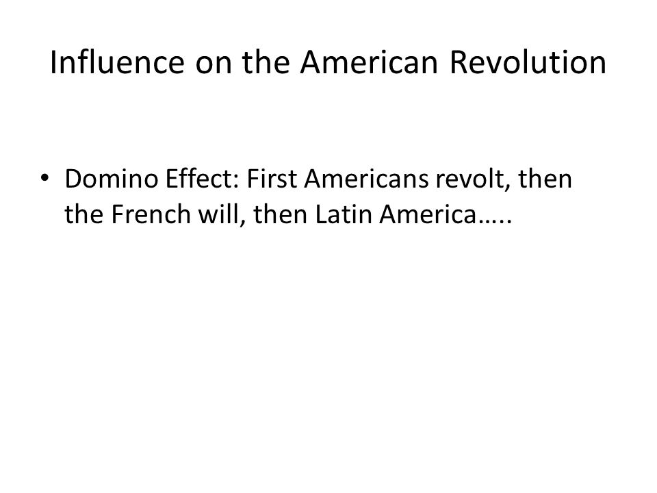 Influence on the American Revolution Domino Effect: First Americans revolt, then the French will, then Latin America…..