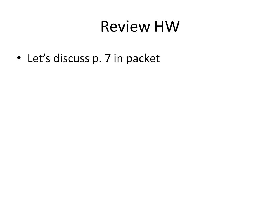 Review HW Let's discuss p. 7 in packet