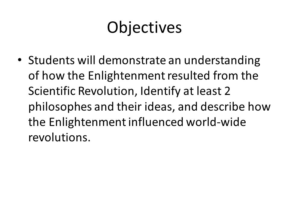 Objectives Students will demonstrate an understanding of how the Enlightenment resulted from the Scientific Revolution, Identify at least 2 philosophes and their ideas, and describe how the Enlightenment influenced world-wide revolutions.