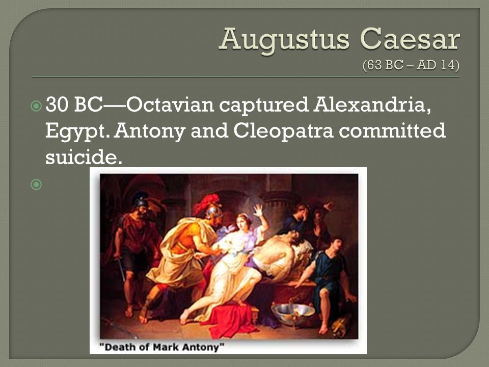  30 BC—Octavian captured Alexandria, Egypt. Antony and Cleopatra committed suicide. 