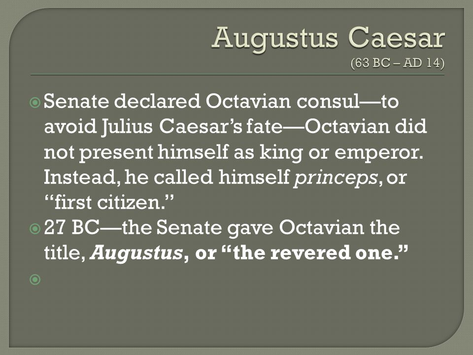  Senate declared Octavian consul—to avoid Julius Caesar's fate—Octavian did not present himself as king or emperor.