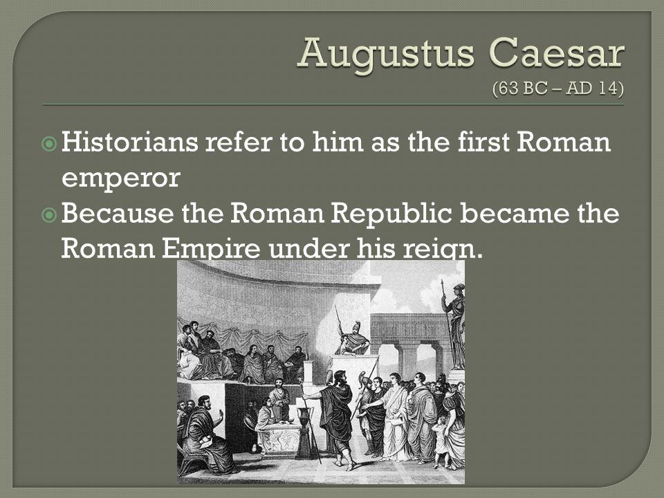  Historians refer to him as the first Roman emperor  Because the Roman Republic became the Roman Empire under his reign.