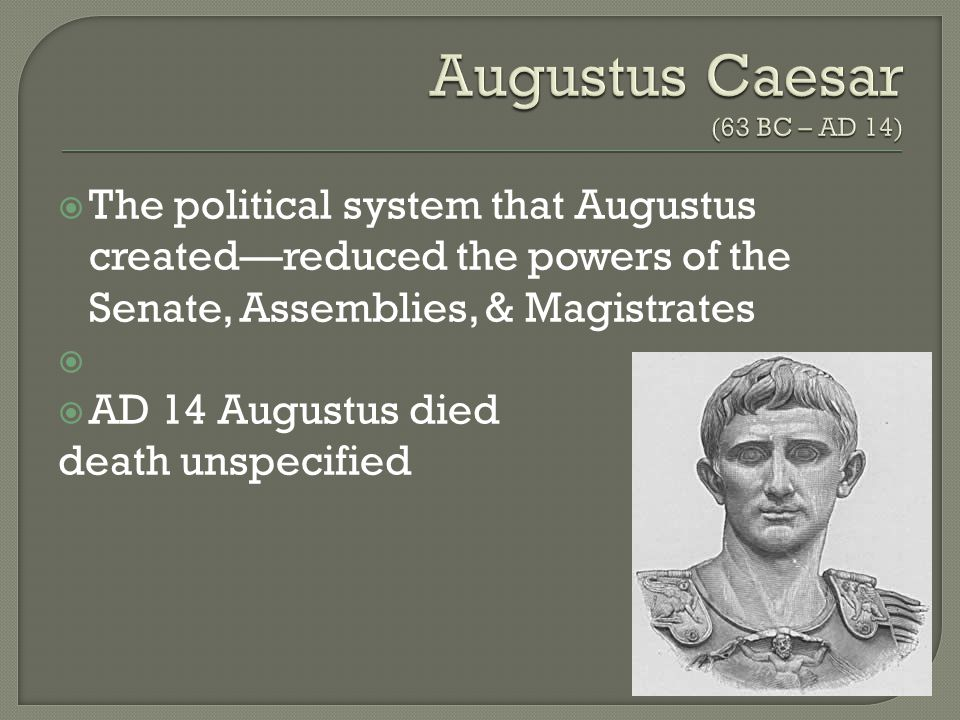  The political system that Augustus created—reduced the powers of the Senate, Assemblies, & Magistrates   AD 14 Augustus died death unspecified