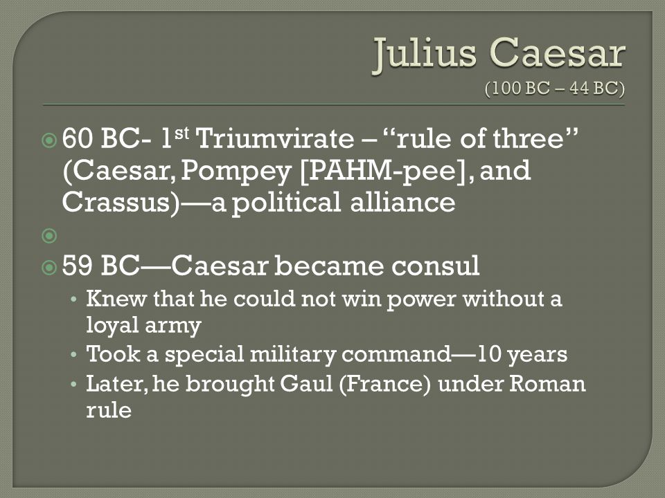  60 BC- 1 st Triumvirate – rule of three (Caesar, Pompey [PAHM-pee], and Crassus)—a political alliance   59 BC—Caesar became consul Knew that he could not win power without a loyal army Took a special military command—10 years Later, he brought Gaul (France) under Roman rule