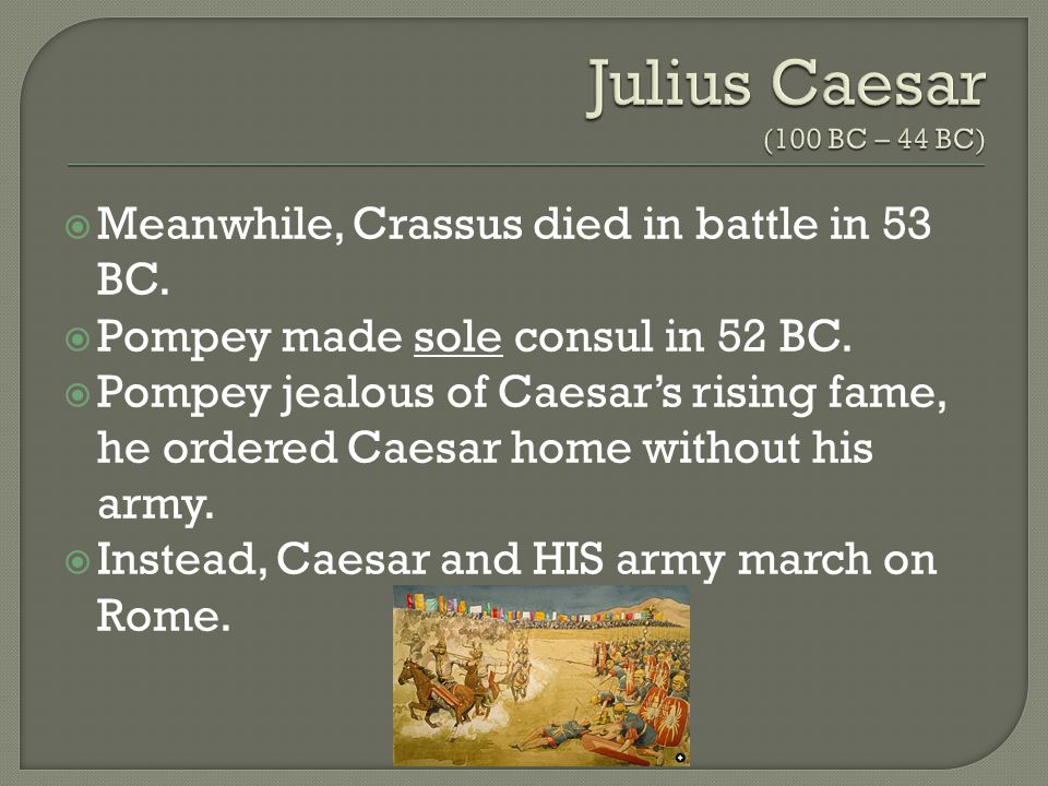  Meanwhile, Crassus died in battle in 53 BC.  Pompey made sole consul in 52 BC.