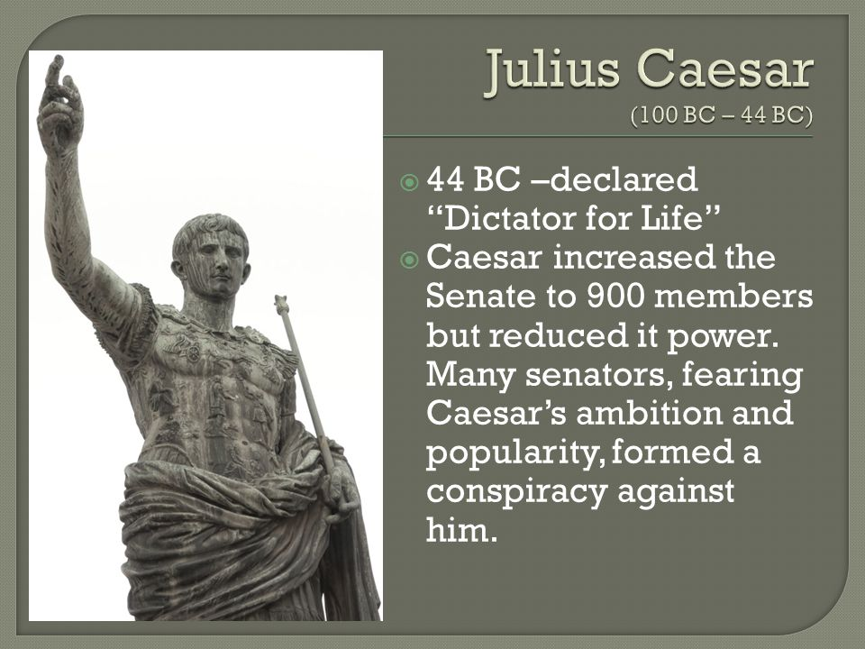  44 BC –declared Dictator for Life  Caesar increased the Senate to 900 members but reduced it power.