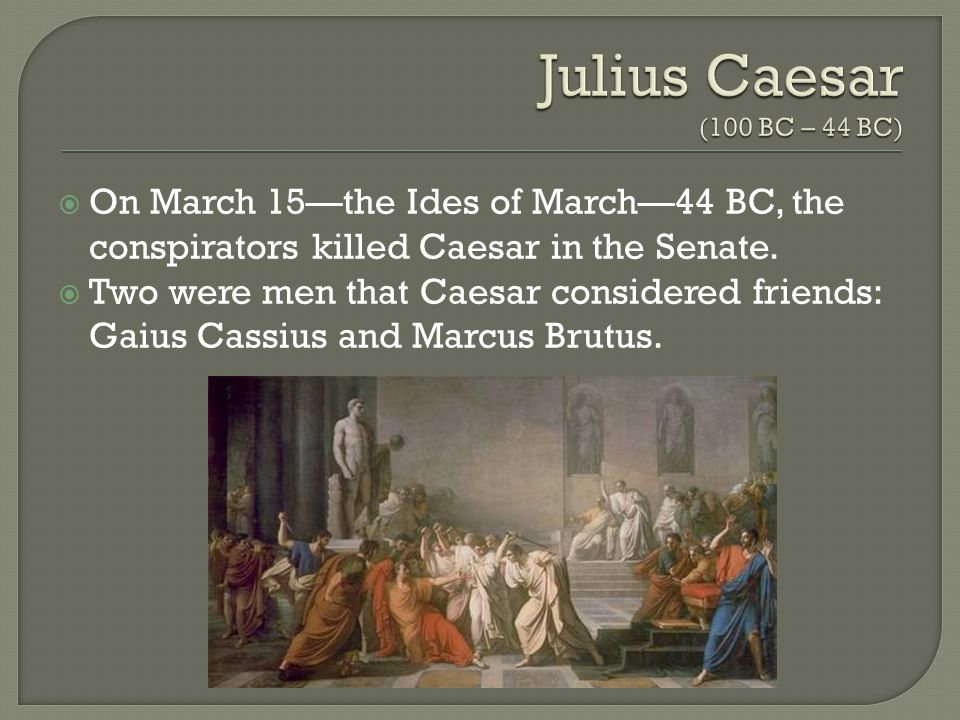  On March 15—the Ides of March—44 BC, the conspirators killed Caesar in the Senate.