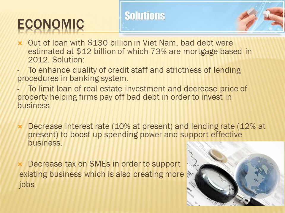  Out of loan with $130 billion in Viet Nam, bad debt were estimated at $12 billion of which 73% are mortgage-based in 2012.