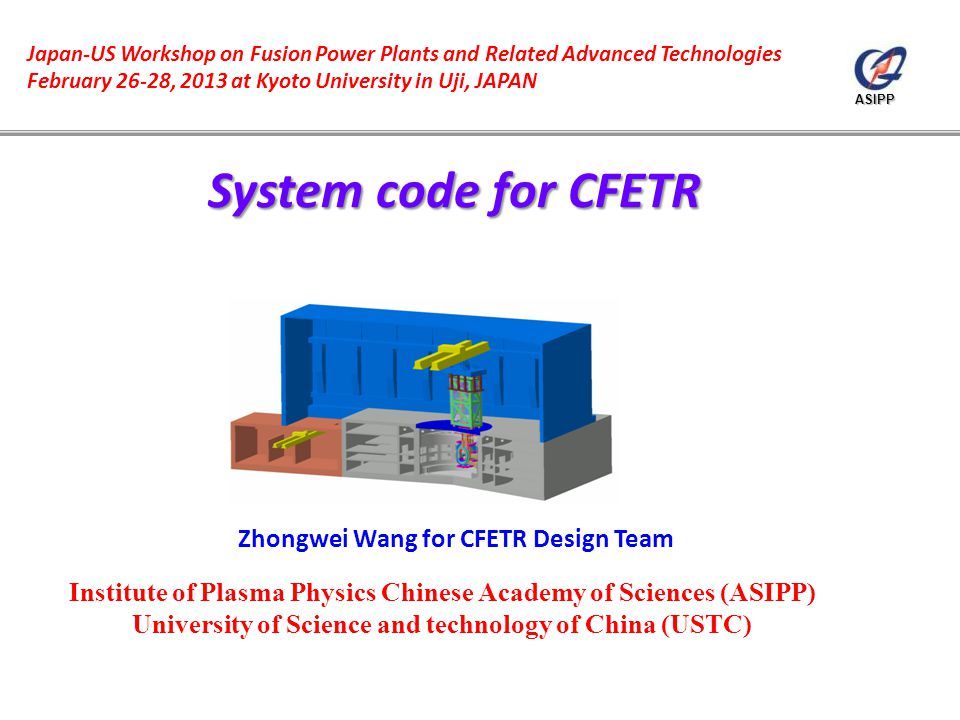 ASIPP Zhongwei Wang for CFETR Design Team Japan-US Workshop on Fusion Power Plants and Related Advanced Technologies February 26-28, 2013 at Kyoto University in Uji, JAPAN Institute of Plasma Physics Chinese Academy of Sciences (ASIPP) University of Science and technology of China (USTC)