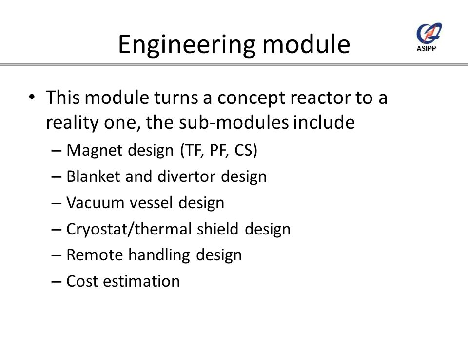 ASIPP Engineering module This module turns a concept reactor to a reality one, the sub-modules include – Magnet design (TF, PF, CS) – Blanket and divertor design – Vacuum vessel design – Cryostat/thermal shield design – Remote handling design – Cost estimation