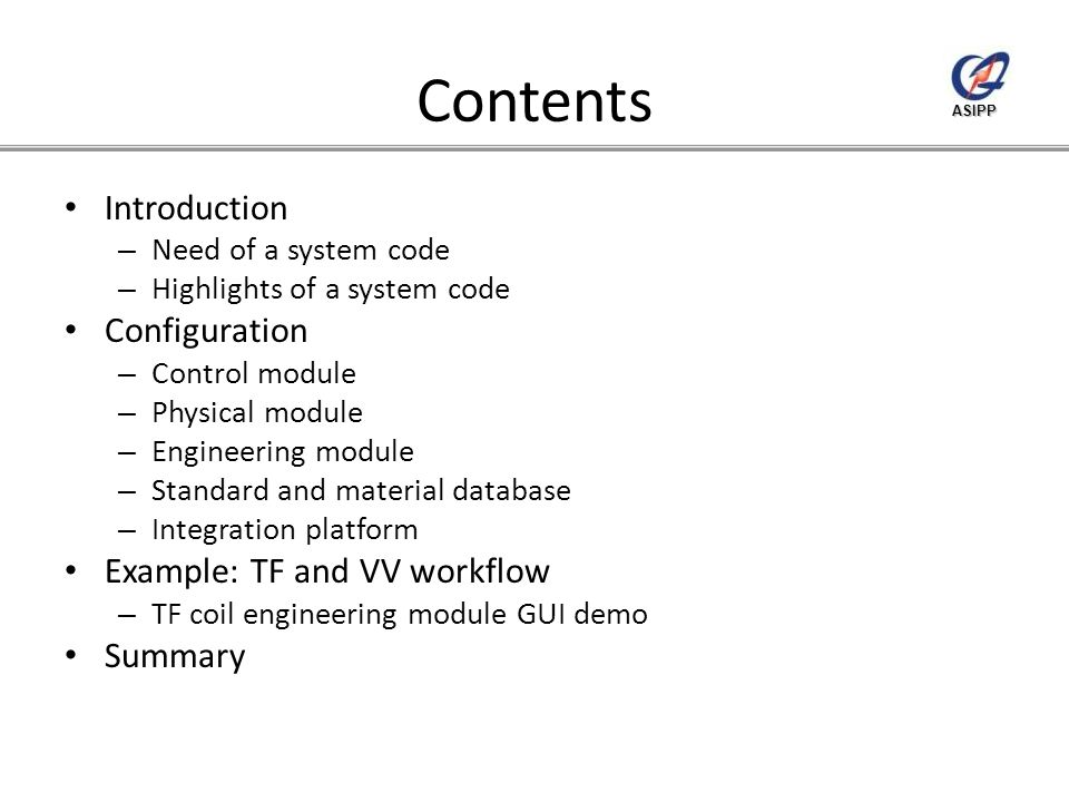 ASIPP Contents Introduction – Need of a system code – Highlights of a system code Configuration – Control module – Physical module – Engineering module – Standard and material database – Integration platform Example: TF and VV workflow – TF coil engineering module GUI demo Summary