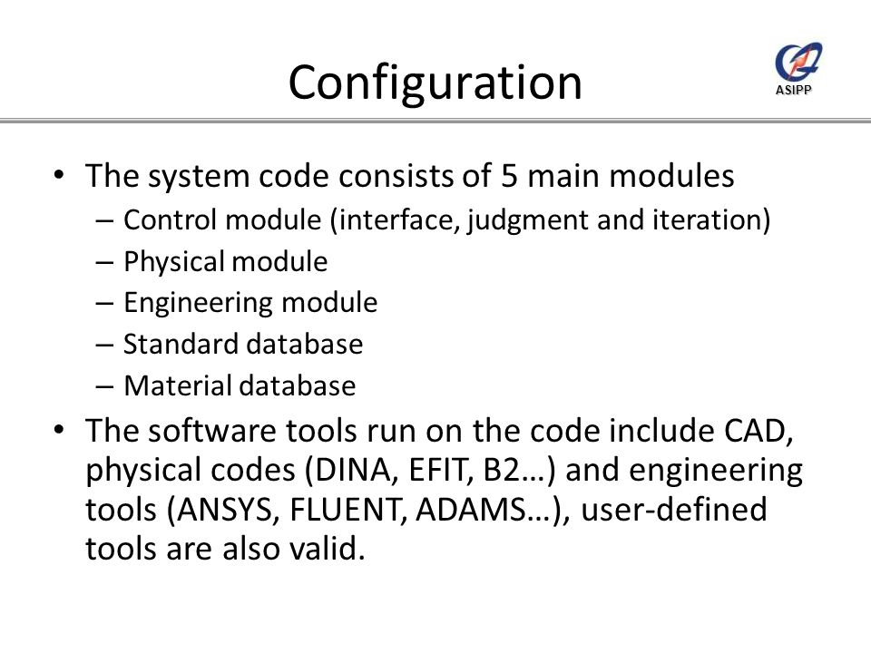 ASIPP Configuration The system code consists of 5 main modules – Control module (interface, judgment and iteration) – Physical module – Engineering module – Standard database – Material database The software tools run on the code include CAD, physical codes (DINA, EFIT, B2…) and engineering tools (ANSYS, FLUENT, ADAMS…), user-defined tools are also valid.