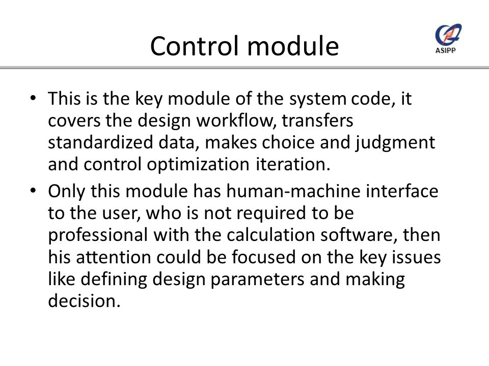 ASIPP Control module This is the key module of the system code, it covers the design workflow, transfers standardized data, makes choice and judgment and control optimization iteration.