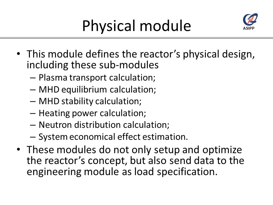 ASIPP Physical module This module defines the reactor's physical design, including these sub-modules – Plasma transport calculation; – MHD equilibrium calculation; – MHD stability calculation; – Heating power calculation; – Neutron distribution calculation; – System economical effect estimation.