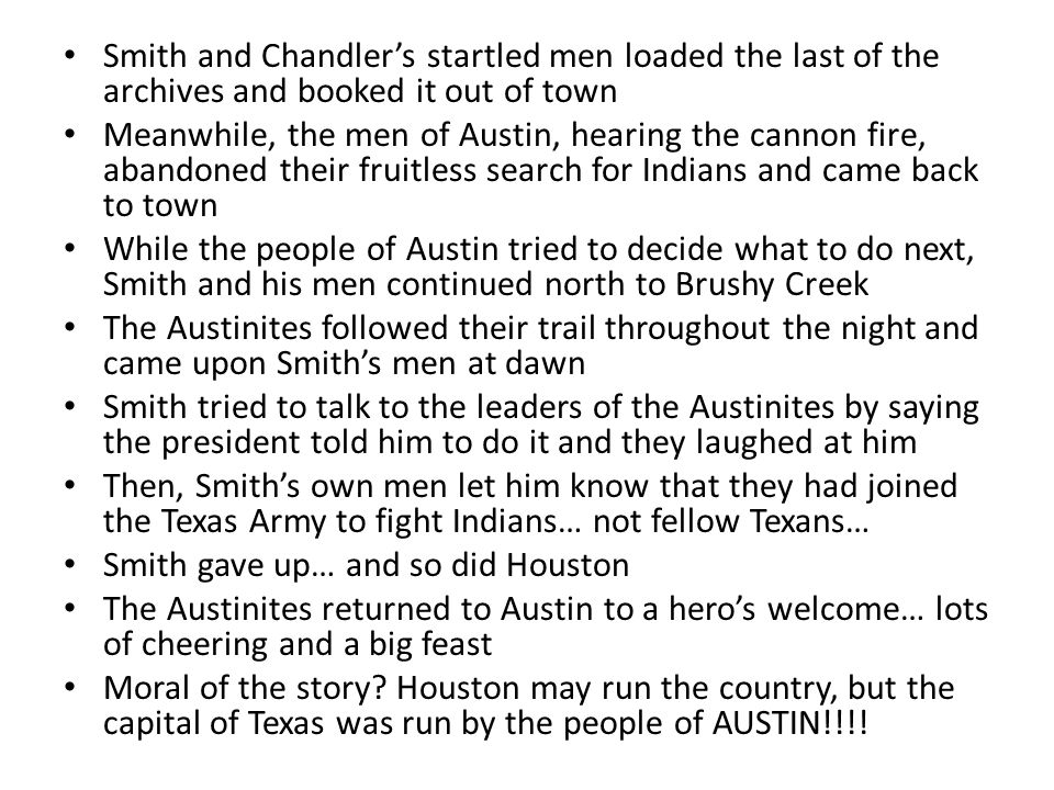 Houston's Attempt #3 Houston didn't give up… he ordered two different guys, Major Smith and Captain Chandler to get 20 of their soldiers and go to Aus