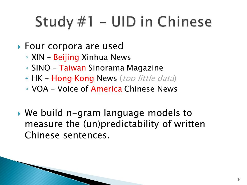  Four corpora are used ◦ XIN – Beijing Xinhua News ◦ SINO – Taiwan Sinorama Magazine ◦ HK – Hong Kong News (too little data) ◦ VOA – Voice of America Chinese News  We build n-gram language models to measure the (un)predictability of written Chinese sentences.