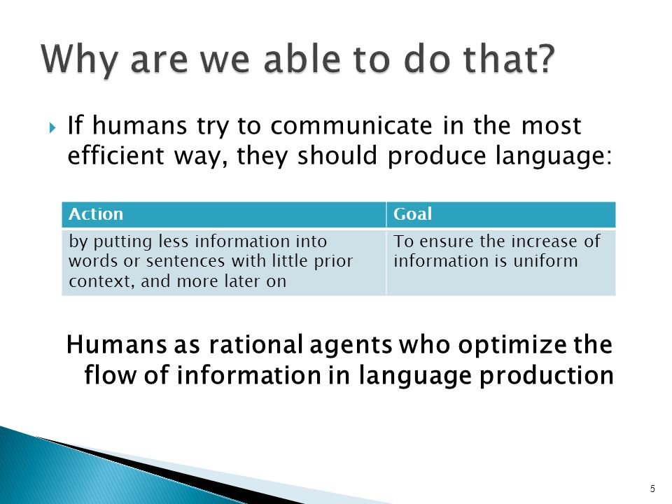  If humans try to communicate in the most efficient way, they should produce language: Humans as rational agents who optimize the flow of information in language production ActionGoal by putting less information into words or sentences with little prior context, and more later on To ensure the increase of information is uniform 5