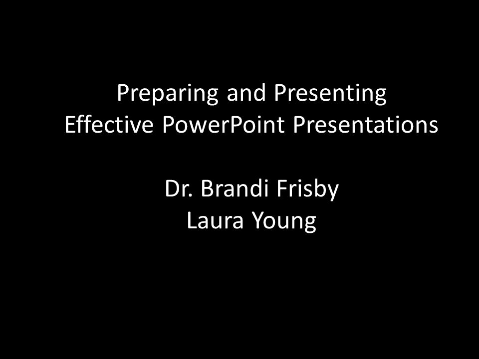 Preparing and Presenting Effective PowerPoint Presentations Dr. Brandi Frisby Laura Young