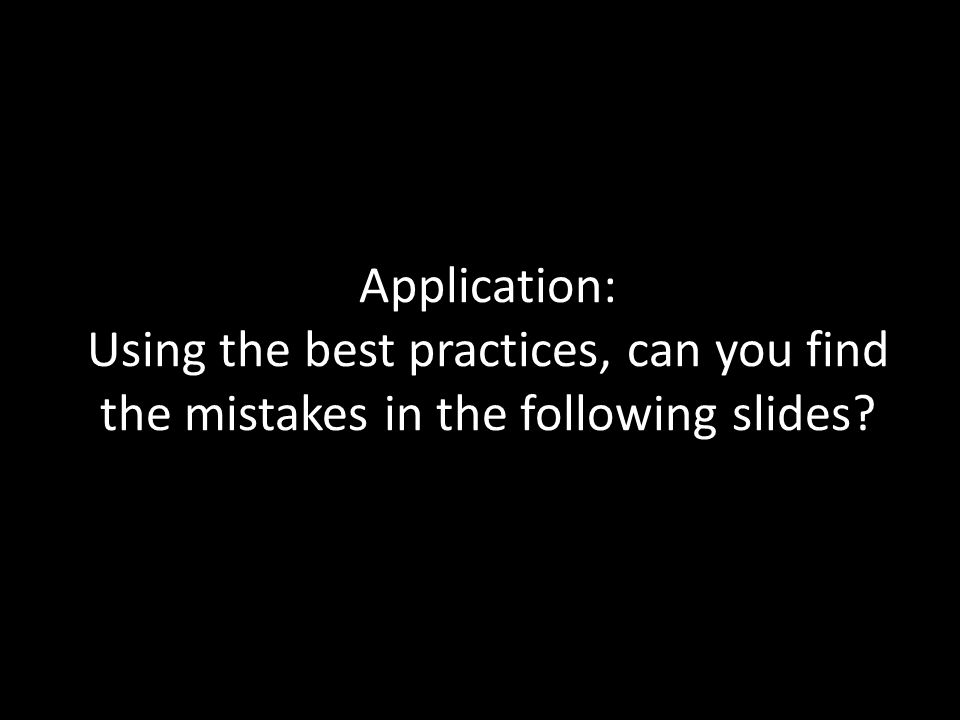Application: Using the best practices, can you find the mistakes in the following slides