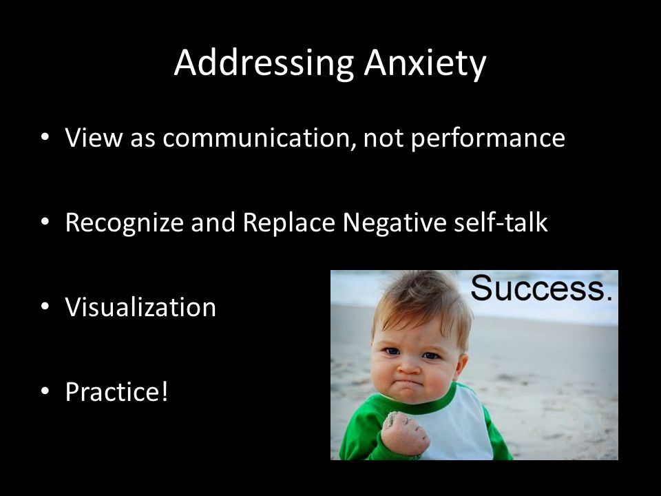 Addressing Anxiety View as communication, not performance Recognize and Replace Negative self-talk Visualization Practice!