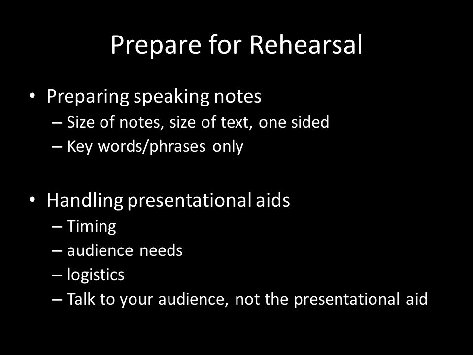 Prepare for Rehearsal Preparing speaking notes – Size of notes, size of text, one sided – Key words/phrases only Handling presentational aids – Timing – audience needs – logistics – Talk to your audience, not the presentational aid