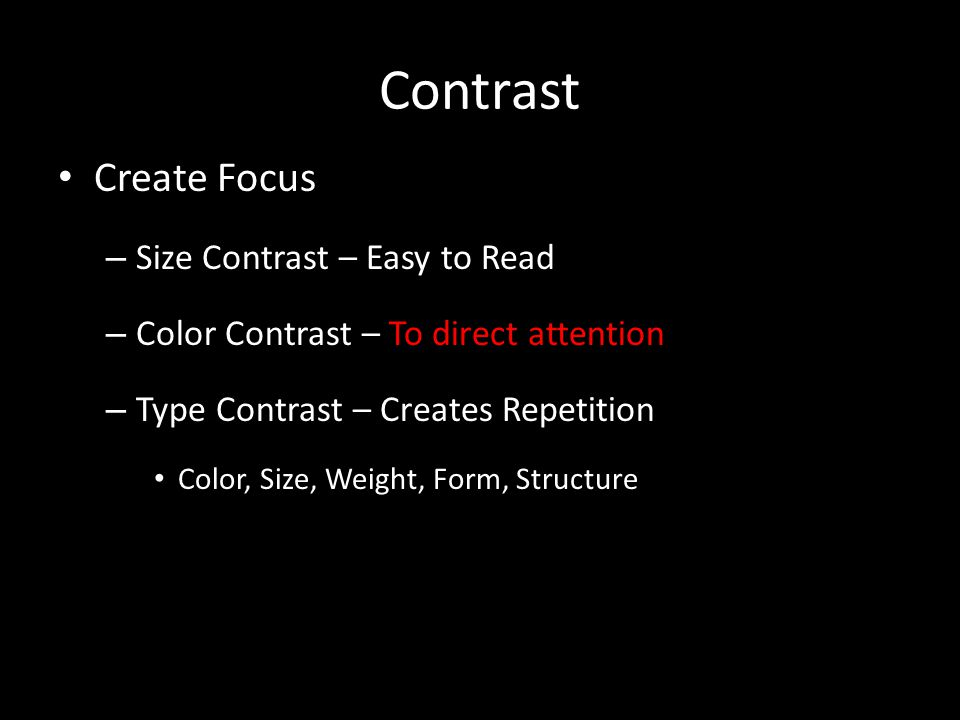 Contrast Create Focus – Size Contrast – Easy to Read – Color Contrast – To direct attention – Type Contrast – Creates Repetition Color, Size, Weight, Form, Structure