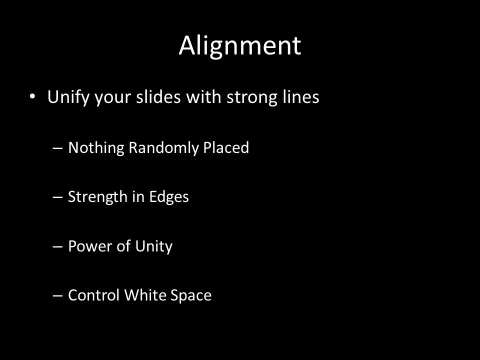 Alignment Unify your slides with strong lines – Nothing Randomly Placed – Strength in Edges – Power of Unity – Control White Space