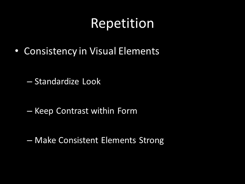 Repetition Consistency in Visual Elements – Standardize Look – Keep Contrast within Form – Make Consistent Elements Strong