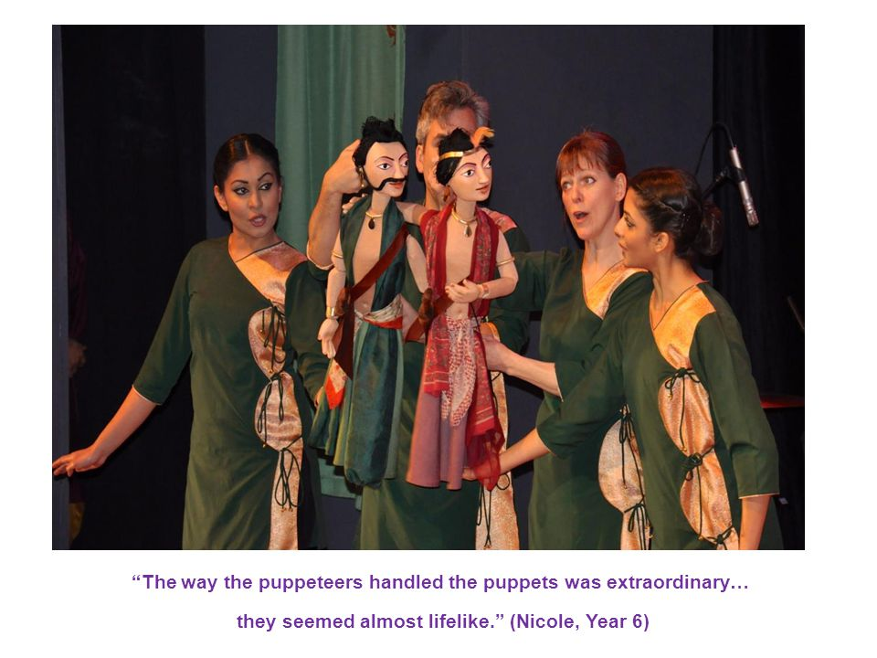 The way the puppeteers handled the puppets was extraordinary… they seemed almost lifelike. (Nicole, Year 6).